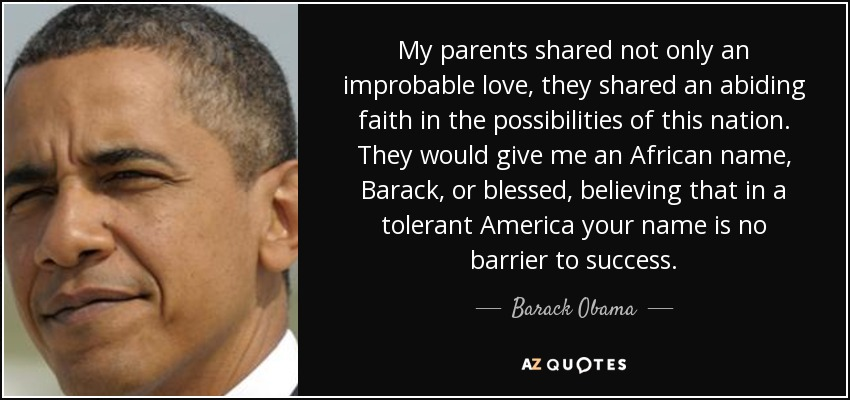 My parents shared not only an improbable love, they shared an abiding faith in the possibilities of this nation. They would give me an African name, Barack, or blessed, believing that in a tolerant America your name is no barrier to success. - Barack Obama