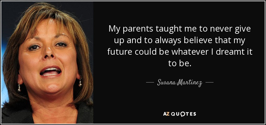 My parents taught me to never give up and to always believe that my future could be whatever I dreamt it to be. - Susana Martinez
