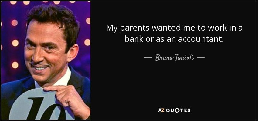 My parents wanted me to work in a bank or as an accountant. - Bruno Tonioli