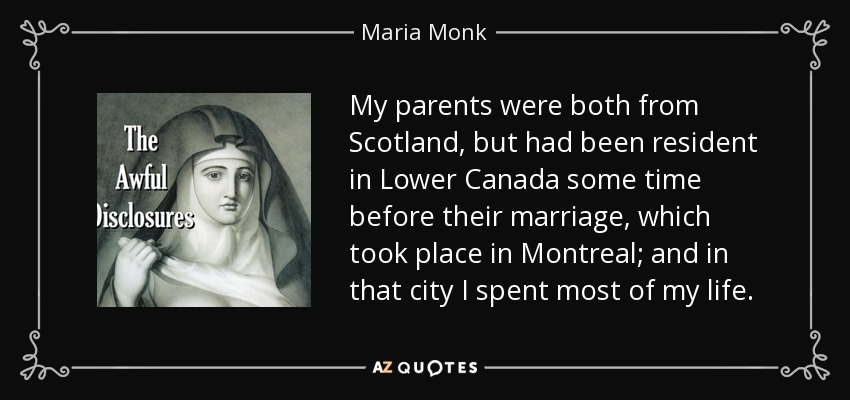 My parents were both from Scotland, but had been resident in Lower Canada some time before their marriage, which took place in Montreal; and in that city I spent most of my life. - Maria Monk