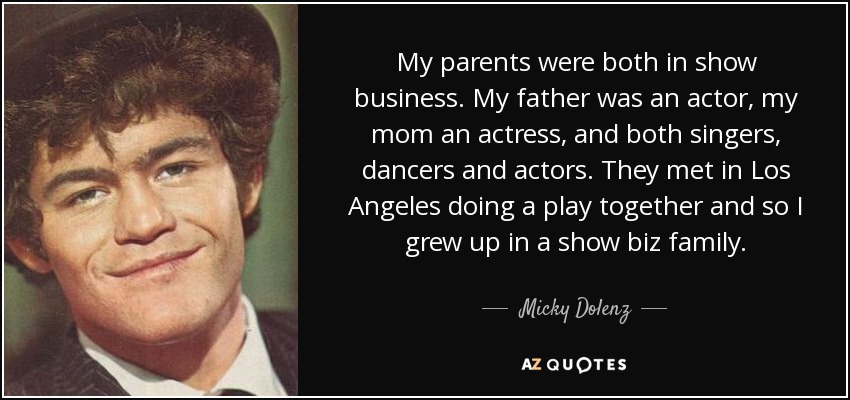 My parents were both in show business. My father was an actor, my mom an actress, and both singers, dancers and actors. They met in Los Angeles doing a play together and so I grew up in a show biz family. - Micky Dolenz