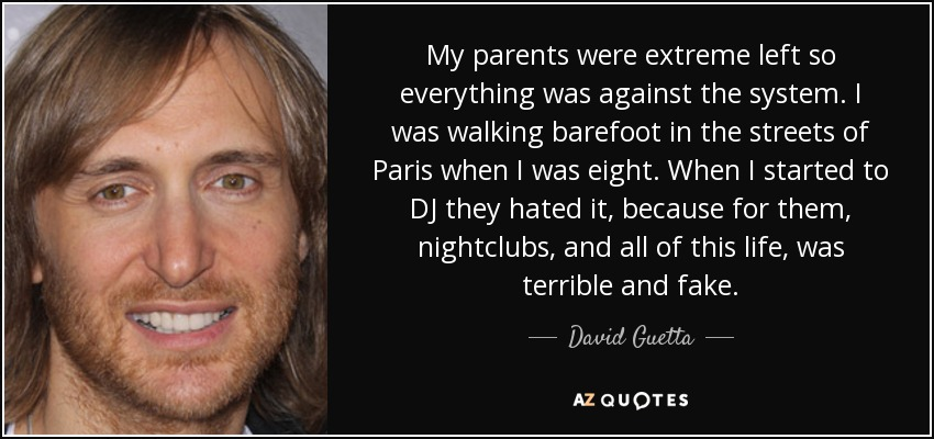 My parents were extreme left so everything was against the system. I was walking barefoot in the streets of Paris when I was eight. When I started to DJ they hated it, because for them, nightclubs, and all of this life, was terrible and fake. - David Guetta