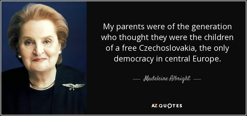 My parents were of the generation who thought they were the children of a free Czechoslovakia, the only democracy in central Europe. - Madeleine Albright