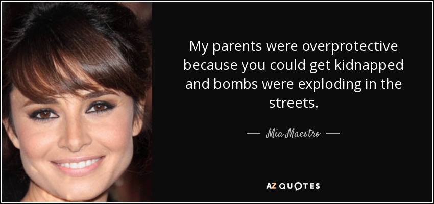 My parents were overprotective because you could get kidnapped and bombs were exploding in the streets. - Mia Maestro