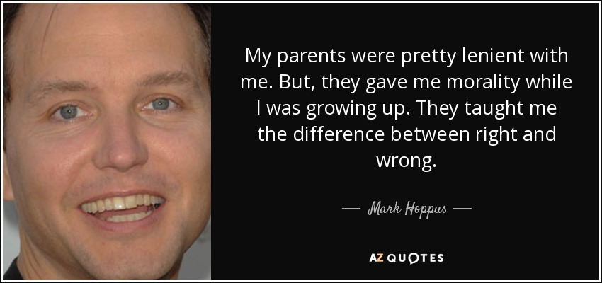 My parents were pretty lenient with me. But, they gave me morality while I was growing up. They taught me the difference between right and wrong. - Mark Hoppus