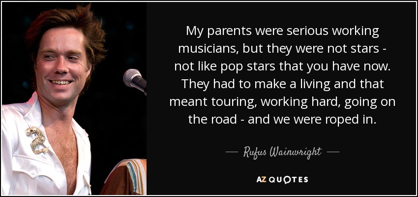 My parents were serious working musicians, but they were not stars - not like pop stars that you have now. They had to make a living and that meant touring, working hard, going on the road - and we were roped in. - Rufus Wainwright