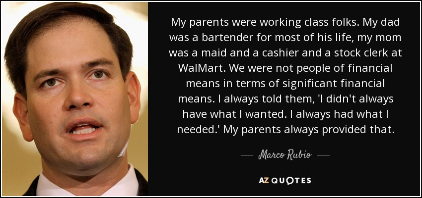 My parents were working class folks. My dad was a bartender for most of his life, my mom was a maid and a cashier and a stock clerk at WalMart. We were not people of financial means in terms of significant financial means. I always told them, 'I didn't always have what I wanted. I always had what I needed.' My parents always provided that. - Marco Rubio