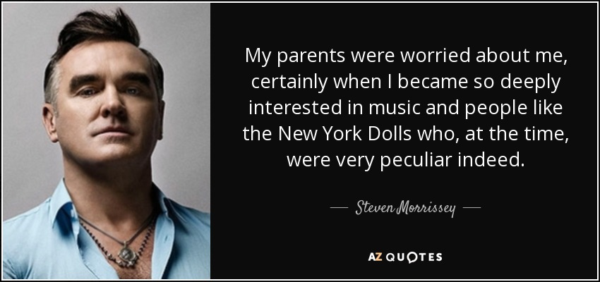 My parents were worried about me, certainly when I became so deeply interested in music and people like the New York Dolls who, at the time, were very peculiar indeed. - Steven Morrissey