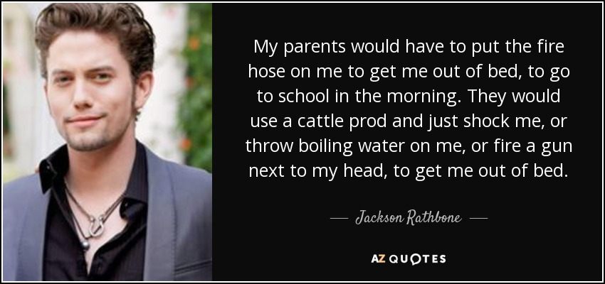 My parents would have to put the fire hose on me to get me out of bed, to go to school in the morning. They would use a cattle prod and just shock me, or throw boiling water on me, or fire a gun next to my head, to get me out of bed. - Jackson Rathbone