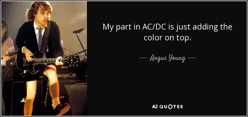 My part in AC/DC is just adding the color on top. - Angus Young