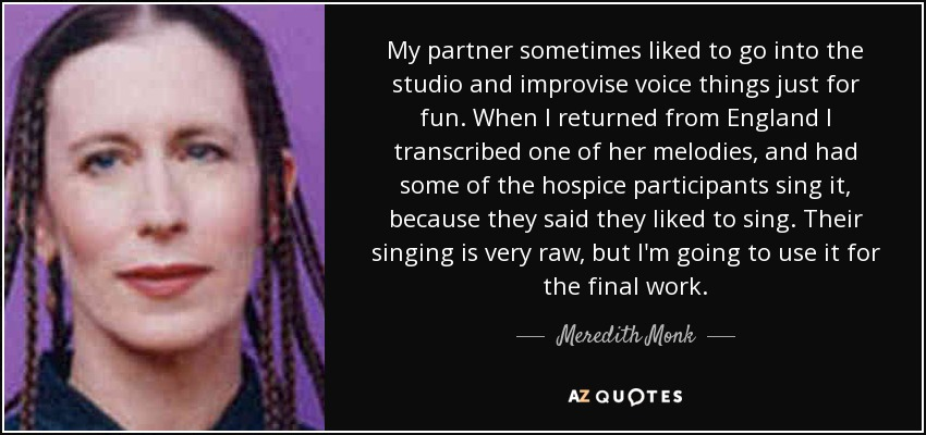 My partner sometimes liked to go into the studio and improvise voice things just for fun. When I returned from England I transcribed one of her melodies, and had some of the hospice participants sing it, because they said they liked to sing. Their singing is very raw, but I'm going to use it for the final work. - Meredith Monk