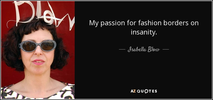 My passion for fashion borders on insanity. - Isabella Blow