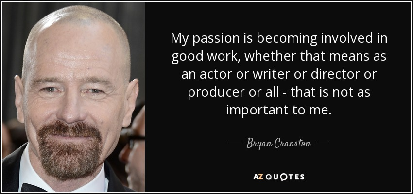 Bryan Cranston quote: My passion is becoming involved in