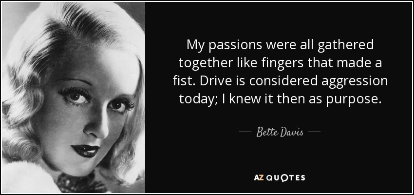 My passions were all gathered together like fingers that made a fist. Drive is considered aggression today; I knew it then as purpose. - Bette Davis