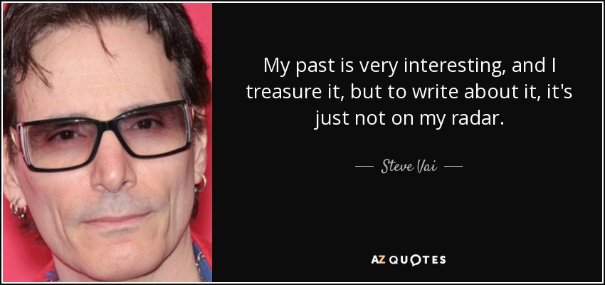 My past is very interesting, and I treasure it, but to write about it, it's just not on my radar. - Steve Vai