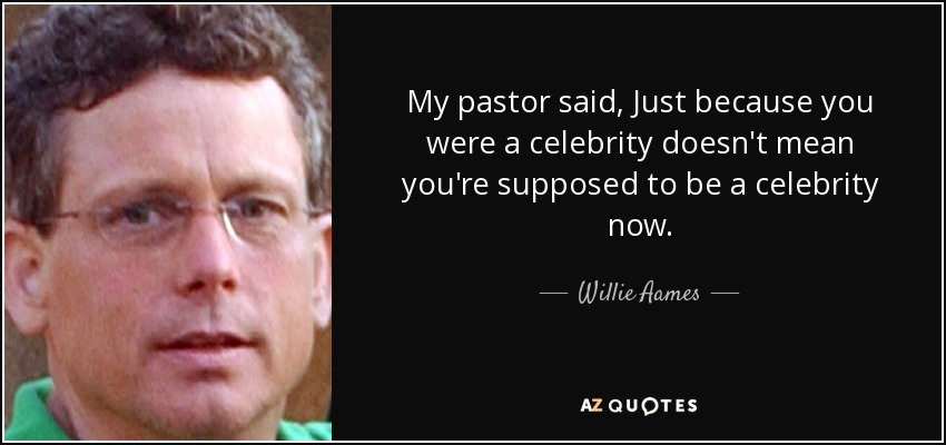 My pastor said, Just because you were a celebrity doesn't mean you're supposed to be a celebrity now. - Willie Aames