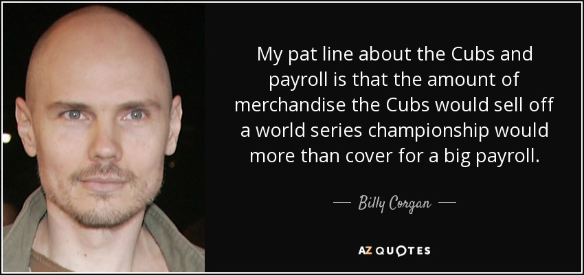 My pat line about the Cubs and payroll is that the amount of merchandise the Cubs would sell off a world series championship would more than cover for a big payroll. - Billy Corgan