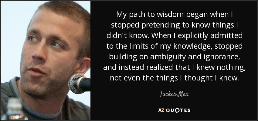 My path to wisdom began when I stopped pretending to know things I didn't know. When I explicitly admitted to the limits of my knowledge, stopped building on ambiguity and ignorance, and instead realized that I knew nothing, not even the things I thought I knew. - Tucker Max