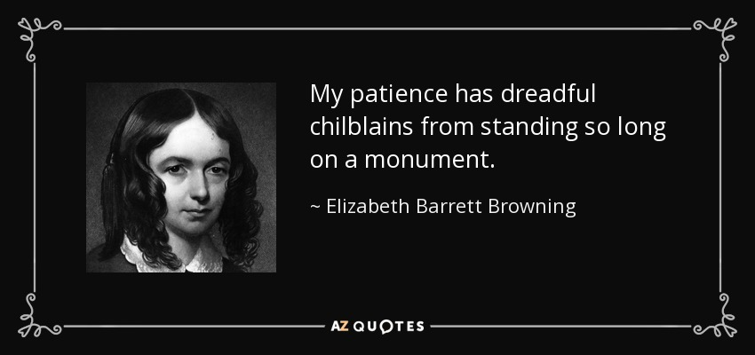 My patience has dreadful chilblains from standing so long on a monument. - Elizabeth Barrett Browning