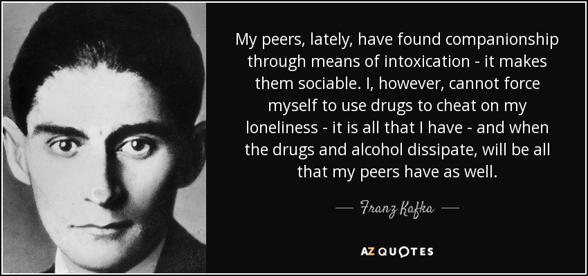 My peers, lately, have found companionship through means of intoxication - it makes them sociable. I, however, cannot force myself to use drugs to cheat on my loneliness - it is all that I have - and when the drugs and alcohol dissipate, will be all that my peers have as well. - Franz Kafka