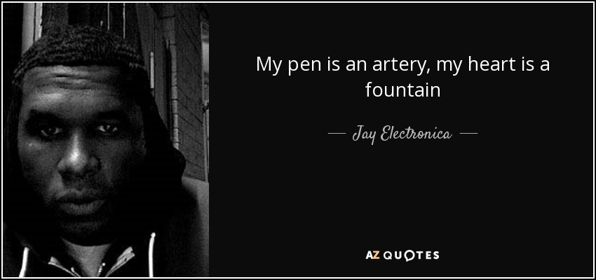 My pen is an artery, my heart is a fountain - Jay Electronica