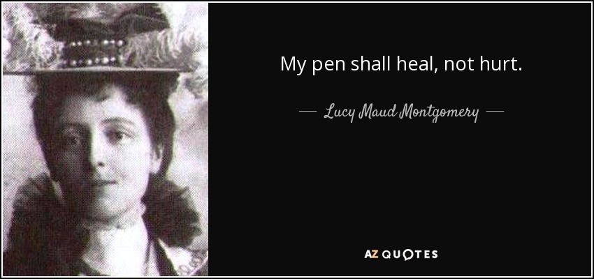 My pen shall heal, not hurt. - Lucy Maud Montgomery