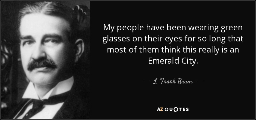 My people have been wearing green glasses on their eyes for so long that most of them think this really is an Emerald City. - L. Frank Baum