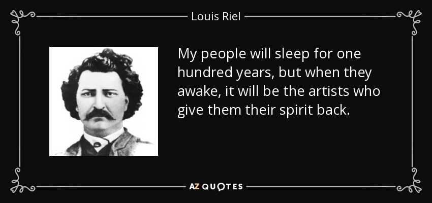 My people will sleep for one hundred years, but when they awake, it will be the artists who give them their spirit back. - Louis Riel