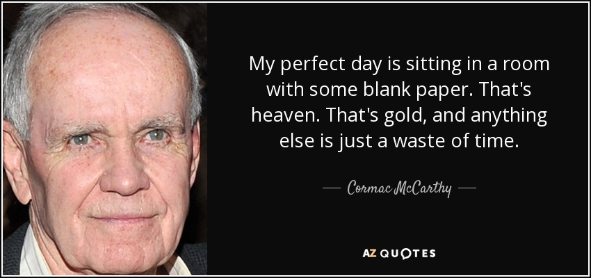 My perfect day is sitting in a room with some blank paper. That's heaven. That's gold, and anything else is just a waste of time. - Cormac McCarthy