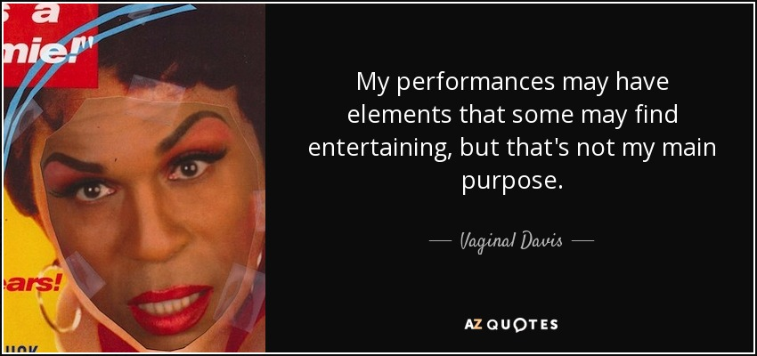 My performances may have elements that some may find entertaining, but that's not my main purpose. - Vaginal Davis