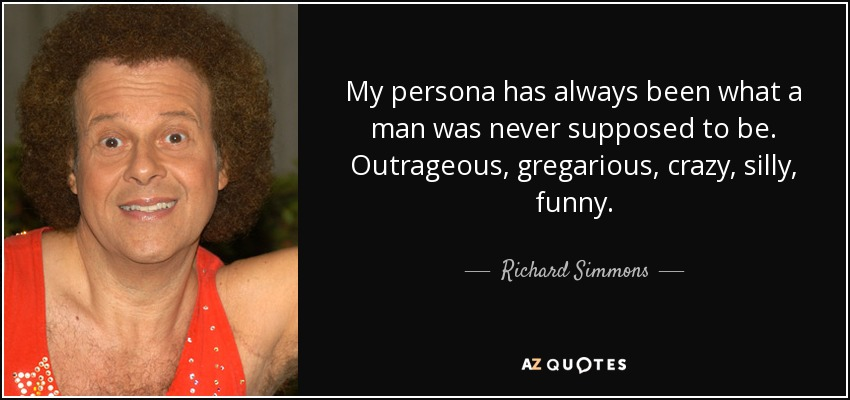My persona has always been what a man was never supposed to be. Outrageous, gregarious, crazy, silly, funny. - Richard Simmons