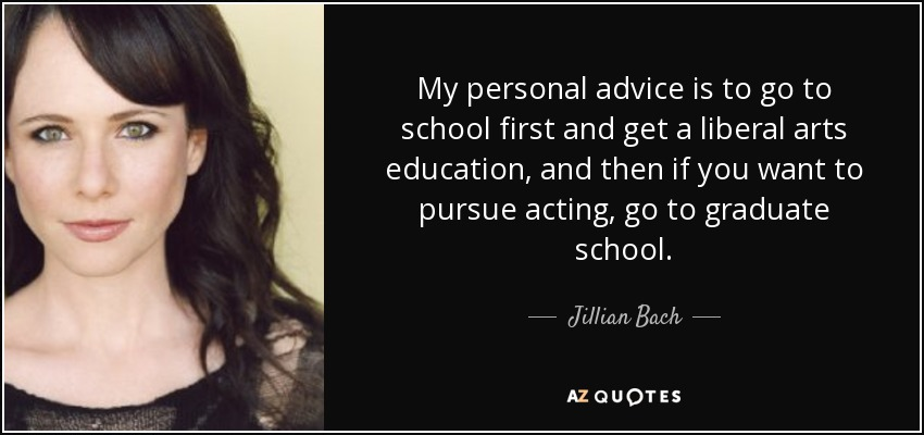 My personal advice is to go to school first and get a liberal arts education, and then if you want to pursue acting, go to graduate school. - Jillian Bach