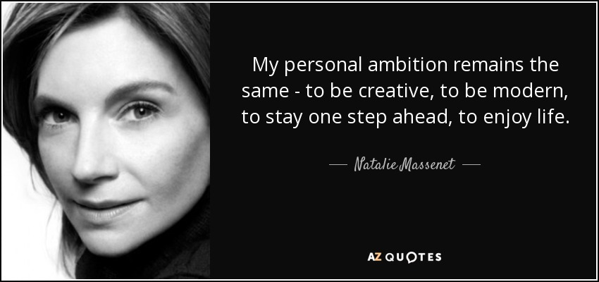 My personal ambition remains the same - to be creative, to be modern, to stay one step ahead, to enjoy life. - Natalie Massenet