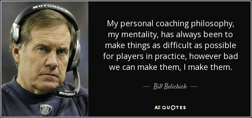 My personal coaching philosophy, my mentality, has always been to make things as difficult as possible for players in practice, however bad we can make them, I make them. - Bill Belichick