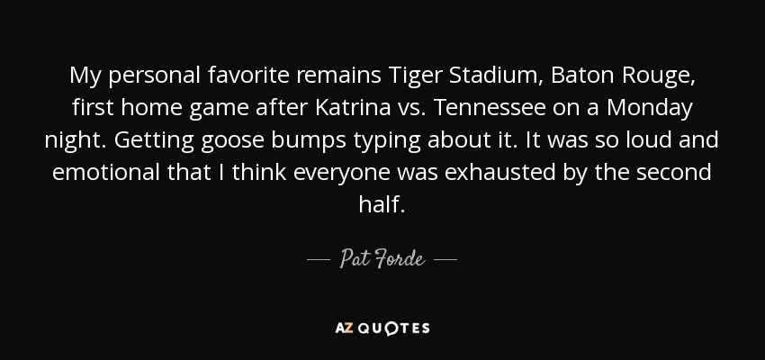 My personal favorite remains Tiger Stadium, Baton Rouge, first home game after Katrina vs. Tennessee on a Monday night. Getting goose bumps typing about it. It was so loud and emotional that I think everyone was exhausted by the second half. - Pat Forde