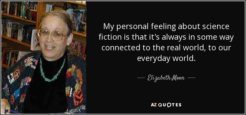 My personal feeling about science fiction is that it's always in some way connected to the real world, to our everyday world. - Elizabeth Moon