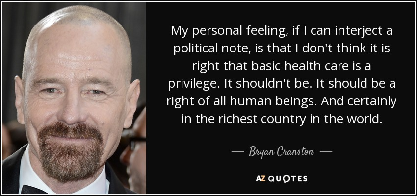 My personal feeling, if I can interject a political note, is that I don't think it is right that basic health care is a privilege. It shouldn't be. It should be a right of all human beings. And certainly in the richest country in the world. - Bryan Cranston