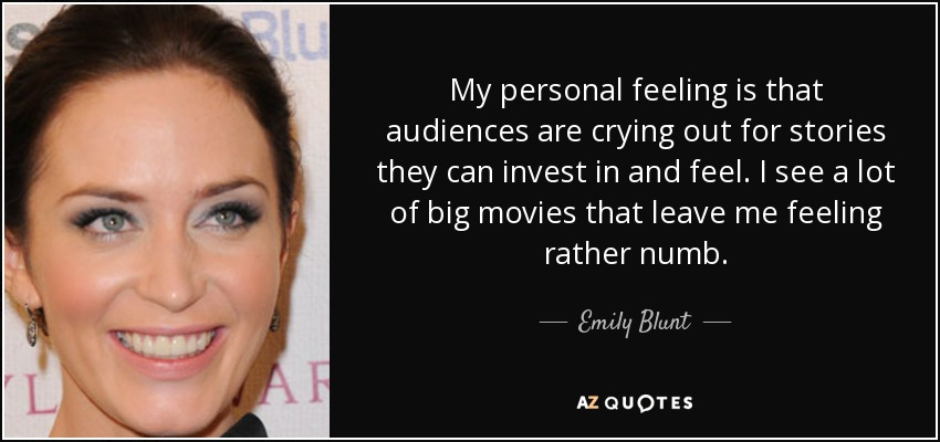 My personal feeling is that audiences are crying out for stories they can invest in and feel. I see a lot of big movies that leave me feeling rather numb. - Emily Blunt