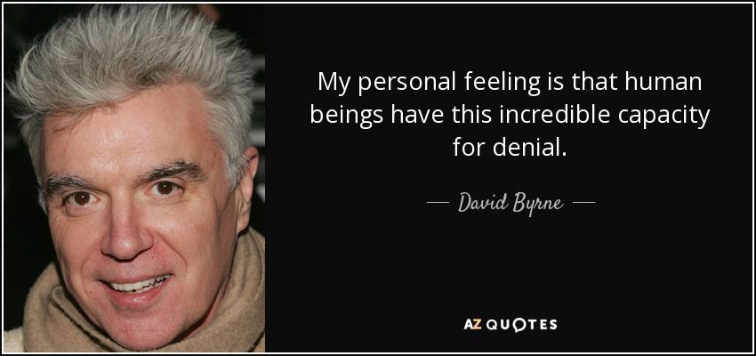 My personal feeling is that human beings have this incredible capacity for denial. - David Byrne