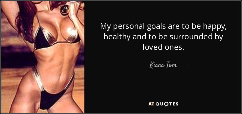 My personal goals are to be happy, healthy and to be surrounded by loved ones. - Kiana Tom