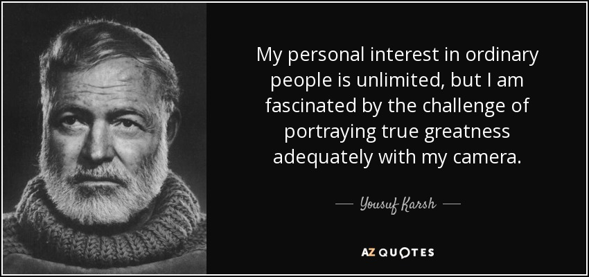 My personal interest in ordinary people is unlimited, but I am fascinated by the challenge of portraying true greatness adequately with my camera. - Yousuf Karsh