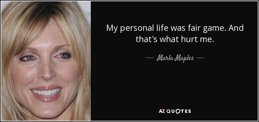 My personal life was fair game. And that's what hurt me. - Marla Maples