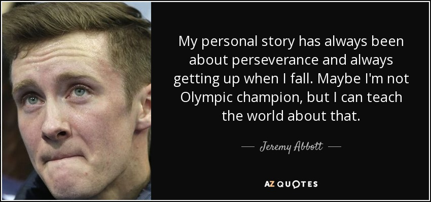 My personal story has always been about perseverance and always getting up when I fall. Maybe I'm not Olympic champion, but I can teach the world about that. - Jeremy Abbott