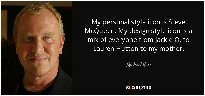 My personal style icon is Steve McQueen. My design style icon is a mix of everyone from Jackie O. to Lauren Hutton to my mother. - Michael Kors