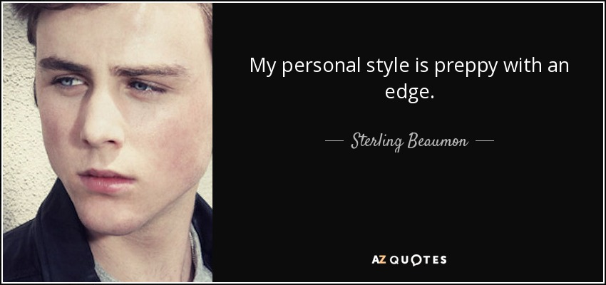 My personal style is preppy with an edge. - Sterling Beaumon