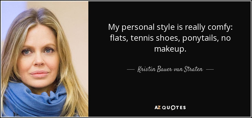 My personal style is really comfy: flats, tennis shoes, ponytails, no makeup. - Kristin Bauer van Straten