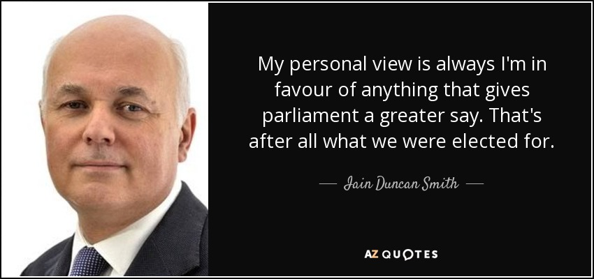 My personal view is always I'm in favour of anything that gives parliament a greater say. That's after all what we were elected for. - Iain Duncan Smith