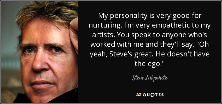 My personality is very good for nurturing. I'm very empathetic to my artists. You speak to anyone who's worked with me and they'll say,