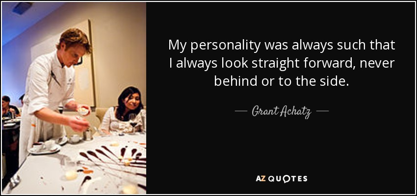 My personality was always such that I always look straight forward, never behind or to the side. - Grant Achatz