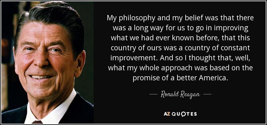 My philosophy and my belief was that there was a long way for us to go in improving what we had ever known before, that this country of ours was a country of constant improvement. And so I thought that, well, what my whole approach was based on the promise of a better America. - Ronald Reagan